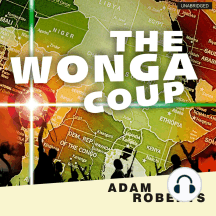 The Wonga Coup: A Tale of Guns, Germs and the Steely Determination to Create Mayhem in an Oil-rich Corner of Africa