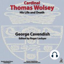 Cardinal Thomas Wolsey, His Life and Death