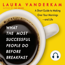 What the Most Successful People Do Before Breakfast: A Short Guide to Making Over Your Mornings—and Life