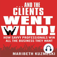 And the Clients Went Wild: How Savvy Professionals Win All the Business They Want