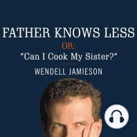 """Father Knows Less, or: """"Can I Cook My Sister?"""": One Dad's Quest to Answer His Son's Most Baffling Questions"""