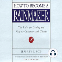 How to Become a Rainmaker: The Rules for Getting and Keeping Customers and Cl