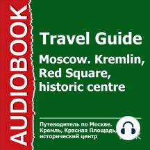 Путеводитель по Москве. Кремль, Красная Площадь, историческ