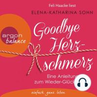 Goodbye Herzschmerz - Eine Anleitung zum Wieder-Glücklichsein (Ungekürzte Lesung)
