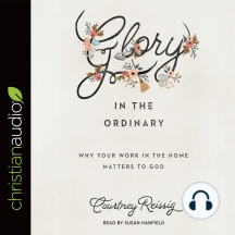 Glory in the Ordinary: Why Your Work in the Home Matters to God