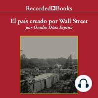 El pais creado por Wall Street: lahistoria Prohibida De Panama Y Su Canal