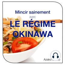 Mincir sainement avec le régime Okinawa: Les secrets pour vivre en forme jusqu'à 100 ans et plus