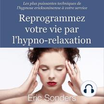 Reprogrammez votre vie par l'hypno-relaxation: Les plus puissantes techniques de l'hypnose ericksonienne à votre service