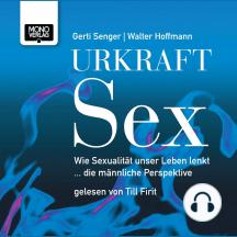 Urkraft Sex: Wie Sexualität unser Leben lenkt  ... die männliche Perspektive