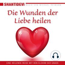 Die Wunden der Liebe heilen. Eine heilende Reise mit den Elohin der Gnade: Musik von Michael Reimann