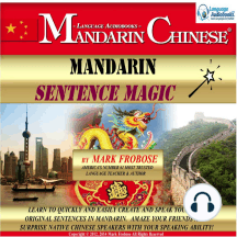 Mandarin Sentence Magic: Learn to Quickly and Easily Create and Speak Your Own Original Sentences in Mandarin. Amaze Your Friends and Surprise Native Chinese Speakers with Your Speaking Ability!