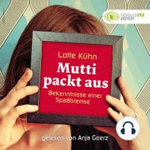 Lotte Kühn - Mutti packt aus: Bekenntnisse einer Spaßbremse - Gelesen von Anja Goerz