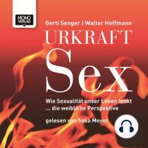 Urkraft Sex: Wie Sexualität unser Leben lenkt ... die weibliche Perspektive