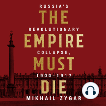 The Empire Must Die: Russia's Revolutionary Collapse, 1900 - 1917