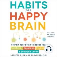 Habits of a Happy Brain: Retrain Your Brain to Serotonin, Dopamine, Oxytocin, & Endorphin Levels
