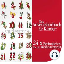 Das Adventshörbuch für Kinder: 24 x Besinnliches für die Weihnachtszeit