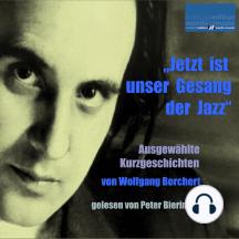 Jetzt ist unser Gesang der Jazz: Ausgewählte Kurzgeschichten von Wolfgang Borchert