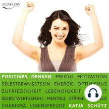 Positives Denken - Erfolg & Motivation durch Selbstbewusstsein und mentale Stärke: Ein Mentaltraining für mehr Optimismus und Lebensenergie