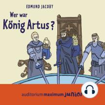Wer war König Artus? (Ungekürzt)