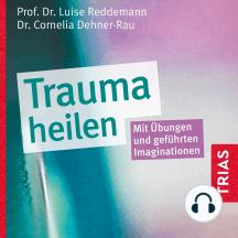 Trauma heilen: Mit Übungen und geführten Imaginationen