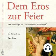 Dem Eros zur Feier: Eine Anthologie aus Lyrik, Prosa und Erzählungen, zusammengestellt und kommentiert von Axel Grube.