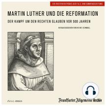Martin Luther und die Reformation: Der Kampf um den rechten Glauben vor 500 Jahren