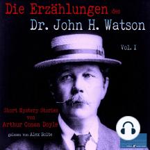 Die Erzählungen des Dr. John H. Watson: Short Mystery Stories von Sir Arthur Conan Doyle / Vol. I