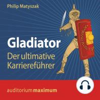 Gladiator - Der ultimative Karriereführer (Ungekürzt)