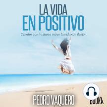 La vida en positivo: Cuentos que invitan a mirar la vida con ilusión