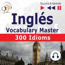 Inglés. Vocabulary Master: 300 Idioms (Nivel intermedio / avanzado: B2-C1 – Escucha & Aprende)