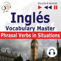 Inglés. Vocabulary Master: Phrasal Verbs in Situations (Nivel intermedio / avanzado: B2-C1 – Escucha & Aprende)