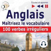 Maîtrisez le vocabulaire anglais: 100 verbes irréguliers (niveau débutant / intermédiaire : A2-B2 - écoutez et apprenez)