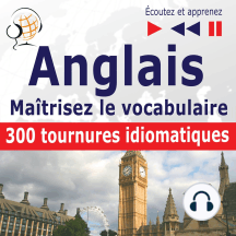 Maîtrisez le vocabulaire anglais : 300 tournures idiomatiques (niveau intermédiaire / avancé : B2-C1 - écoutez et apprenez)
