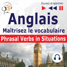 Maîtrisez le vocabulaire anglais : Phrasal Verbs in Situations (niveau intermédiaire / avancé : B2-C1 - écoutez et apprenez)