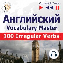 Английский. Vocabulary Master: 100 Irregular Verbs – Elementary / Intermediate Level (базовый уровень / средний: A2-B2 – Слушай & Учись)