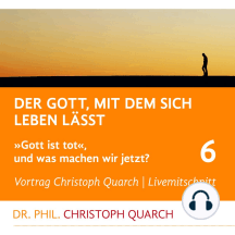Der Gott, mit dem sich leben lässt: Gott ist tot, und was machen wir jetzt? Teil 6