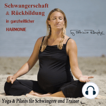 Schwangerschaft und Rückbildung in ganzheitlicher Harmonie: Yoga und Pilates für Schwangere und Trainer