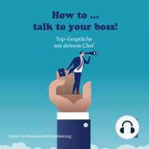 How to talk to your boss!: Top-Gespräche mit deinem Chef