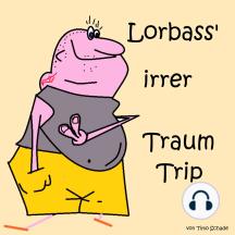 Lorbass' irrer Traum Trip