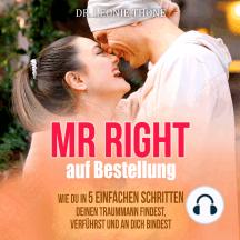 Mr. Right auf Bestellung: Wie du in fünf Schritten deinen Traummann findest, verführst und an dich bindest