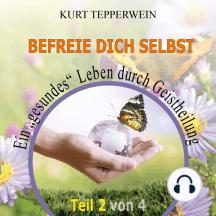 """Befreie Dich selbst: Ein """"Gesundes"""" Leben durch Geistheilung - Teil 2"""