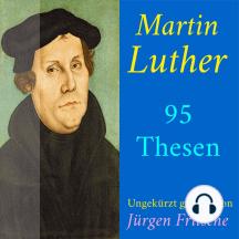 Martin Luther: 95 Thesen des Theologen Dr. Martin Luther: Ungekürzte Lesung