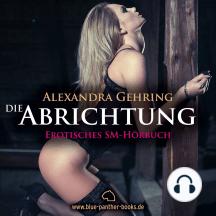 Die Abrichtung / Erotik SM-Audio Story / Erotisches SM-Hörbuch: Sie hat zu tun, was ihre Ausbilder täglich von ihr verlangen ...
