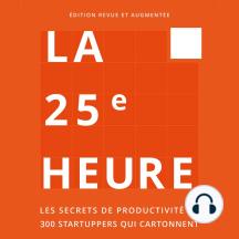 La 25e Heure: Les Secrets de Productivité de 300 Startuppers qui Cartonnent