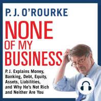 None of My Business: P.J. Explains Money, Banking, Debt, Equity, Assets, Liabilities, and Why He's not Rich and Neither Are You