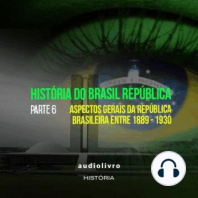 Parte 6 - Aspectos Gerais da República Brasileira Entre 1889 - 1930