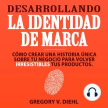 Desarrollando la Identidad de Marca (Brand Identity Breakthrough): Como Crear una Historia Unica Sobre tu Negocio para Volver Irresistibles tus Productos (Spanish Edition)