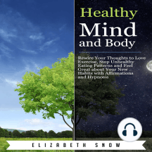 Healthy Mind and Body: Rewire Your Thoughts to Love Exercise, Stop Unhealthy Eating Patterns and Feel Great about Your New Habits with Affirmations and Hypnosis