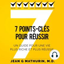 7 Points-Clés Pour Réussir: Un guide pour une vie plus riche et plus réussie (French Edition)