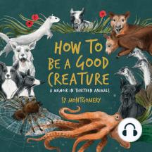How to Be a Good Creature: A Memoir in Thirteen Animals